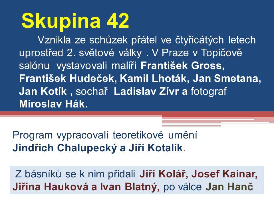 : Skupina 42 Vznikla ze schůzek přátel ve čtyřicátých letech uprostřed 2. světové války. V Praze v Topičově salónu vystavovali malíři František Gross,