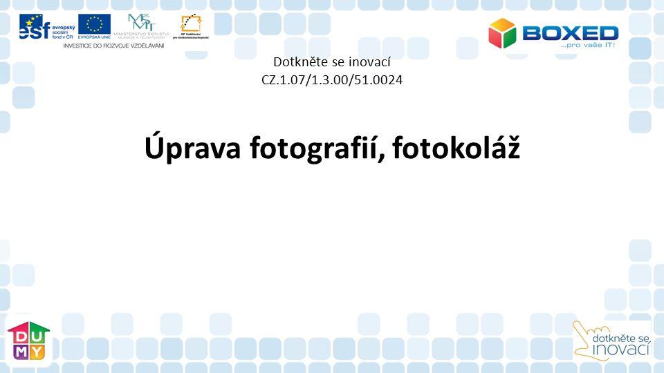 Dotkněte se inovací CZ.1.07/1.3.00/51.0024 Úprava fotografií, fotokoláž