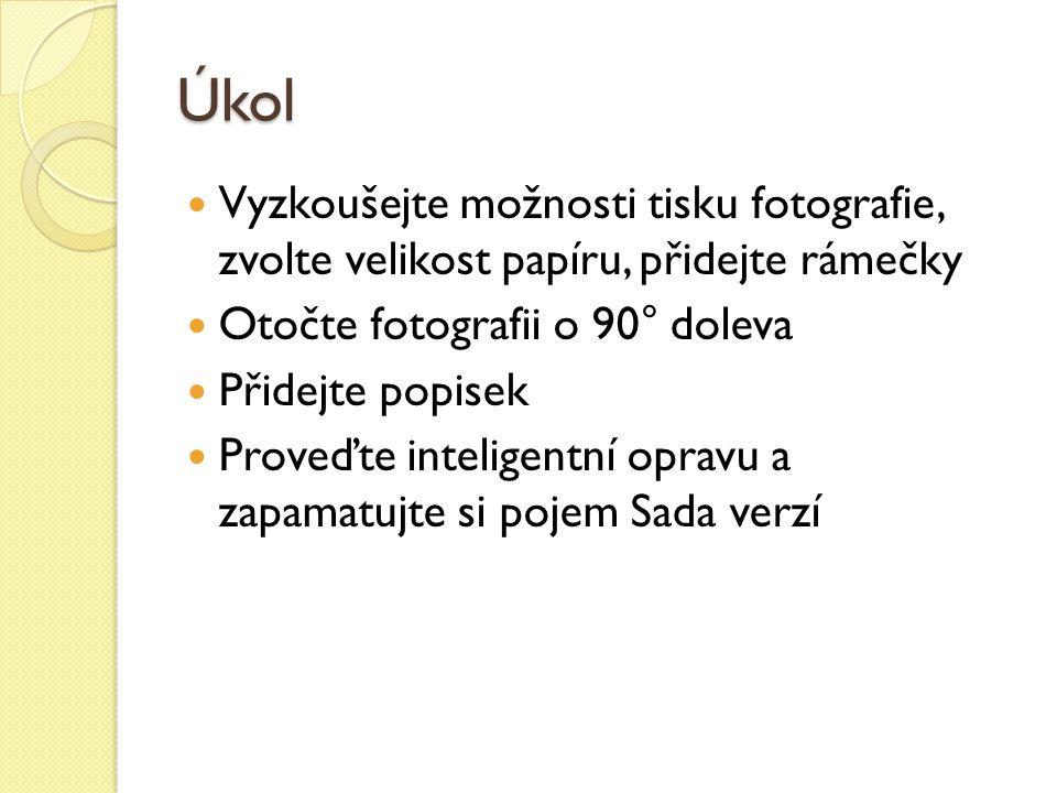 Úkol Vyzkoušejte možnosti tisku fotografie, zvolte velikost papíru, přidejte rámečky Otočte fotografii o 90° doleva Přidejte popisek Proveďte inteligentní opravu a zapamatujte si pojem Sada verzí