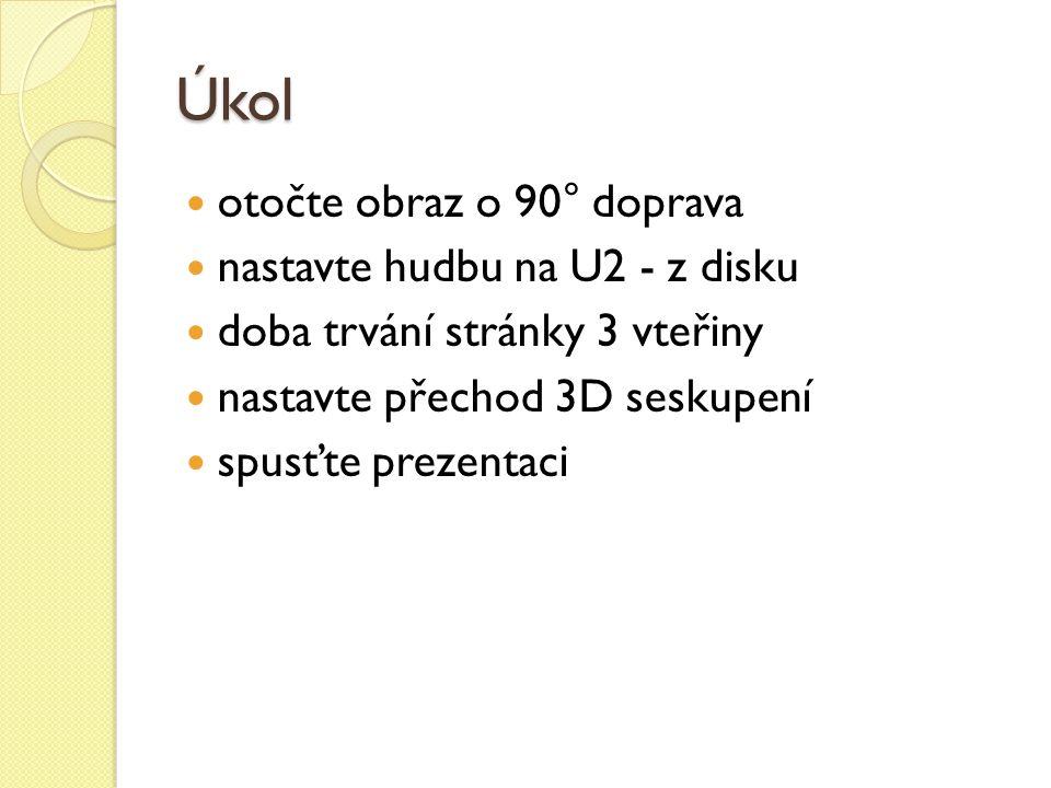 Úkol otočte obraz o 90° doprava nastavte hudbu na U2 - z disku doba trvání stránky 3 vteřiny nastavte přechod 3D seskupení spusťte prezentaci