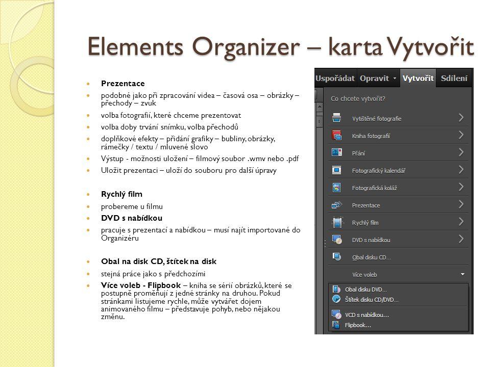 Elements Organizer – karta Vytvořit Prezentace podobné jako při zpracování videa – časová osa – obrázky – přechody – zvuk volba fotografií, které chceme prezentovat volba doby trvání snímku, volba přechodů doplňkové efekty – přidání grafiky – bubliny, obrázky, rámečky / textu / mluvené slovo Výstup - možnosti uložení – filmový soubor.wmv nebo.pdf Uložit prezentaci – uloží do souboru pro další úpravy Rychlý film probereme u filmu DVD s nabídkou pracuje s prezentací a nabídkou – musí najít importované do Organizéru Obal na disk CD, štítek na disk stejná práce jako s předchozími Více voleb - Flipbook – kniha se sérií obrázků, které se postupně proměňují z jedné stránky na druhou.