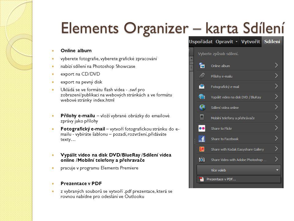 Elements Organizer – karta Sdílení Online album vyberete fotografie, vyberete grafické zpracování nabízí sdílení na Photoshop Showcase export na CD/DVD export na pevný disk Ukládá se ve formátu flash videa -.swf pro zobrazení/publikaci na webových stránkách a ve formátu webové stránky index.html Přílohy e-mailu – vloží vybrané obrázky do emailové zprávy jako přílohy Fotografický e-mail – vytvoří fotografickou stránku do e- mailu - vybíráte šablonu – pozadí, rozvržení, přidáváte texty… Vypálit video na disk DVD/BlueRay /Sdílení videa online /Mobilní telefony a přehravače pracuje v programu Elements Premiere Prezentace v PDF z vybraných souborů se vytvoří.pdf prezentace, která se rovnou nabídne pro odeslání ve Outlooku