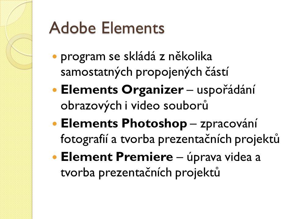 Adobe Elements program se skládá z několika samostatných propojených částí Elements Organizer – uspořádání obrazových i video souborů Elements Photoshop – zpracování fotografií a tvorba prezentačních projektů Element Premiere – úprava videa a tvorba prezentačních projektů