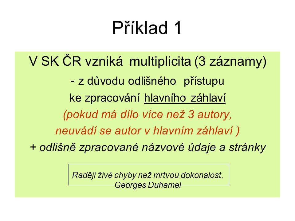 Příklad 1 V SK ČR vzniká multiplicita (3 záznamy) - z důvodu odlišného přístupu ke zpracování hlavního záhlaví (pokud má dílo více než 3 autory, neuvádí se autor v hlavním záhlaví ) + odlišně zpracované názvové údaje a stránky Raději živé chyby než mrtvou dokonalost.