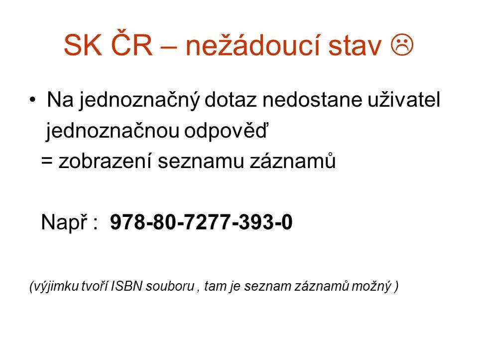 SK ČR – žádoucí stav Na jednoznačný dotaz by měl při vyhledávání v SK ČR dostat uživatel jednoznačnou odpověď = zobrazení 1 konkrétního záznamu VÝJIMKA : 80-86260-40-2