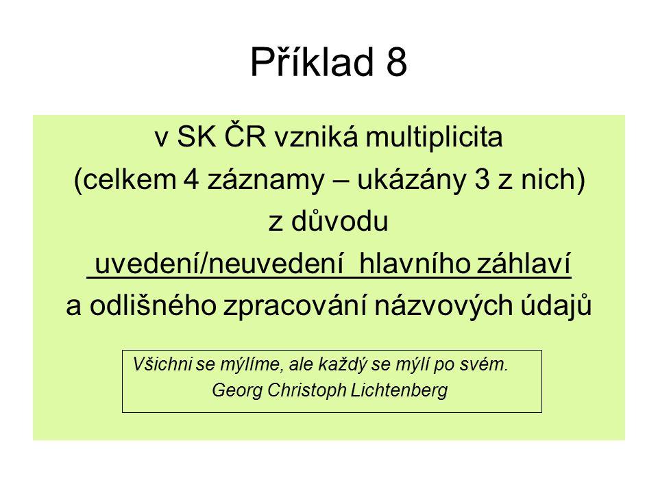 Příklad 8 v SK ČR vzniká multiplicita (celkem 4 záznamy – ukázány 3 z nich) z důvodu uvedení/neuvedení hlavního záhlaví a odlišného zpracování názvových údajů Všichni se mýlíme, ale každý se mýlí po svém.