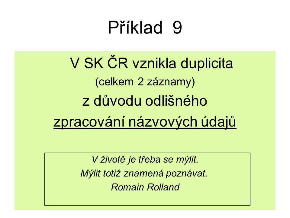 Příklad 9 V SK ČR vznikla duplicita (celkem 2 záznamy) z důvodu odlišného zpracování názvových údajů V životě je třeba se mýlit.