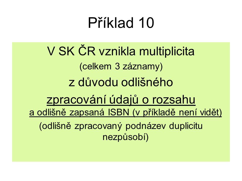 Příklad 10 V SK ČR vznikla multiplicita (celkem 3 záznamy) z důvodu odlišného zpracování údajů o rozsahu a odlišně zapsaná ISBN (v příkladě není vidět) (odlišně zpracovaný podnázev duplicitu nezpůsobí)