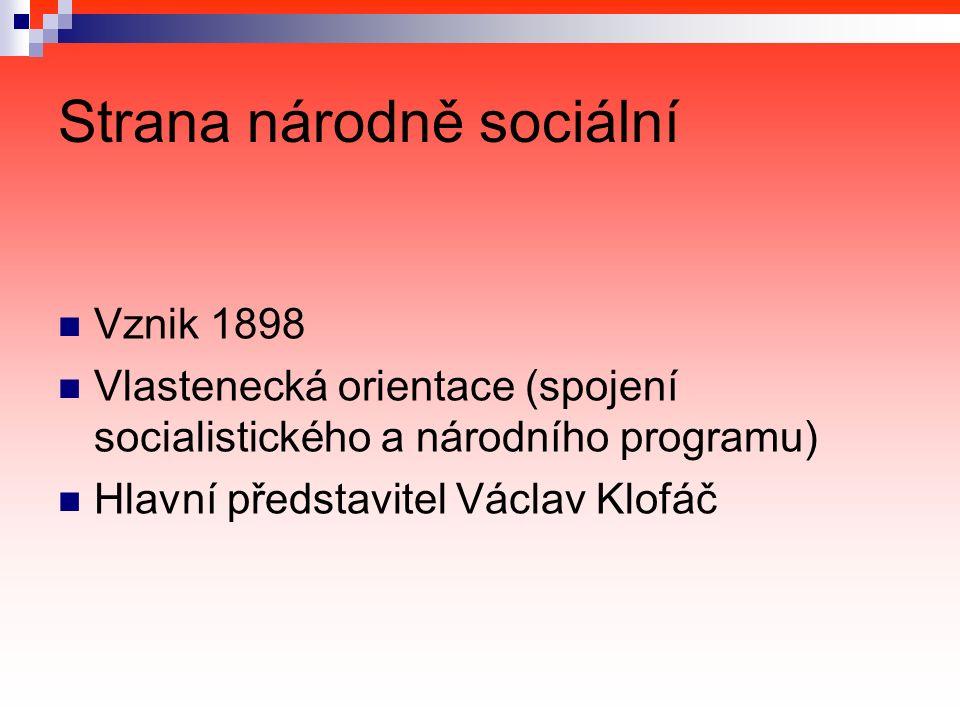 Strana národně sociální Vznik 1898 Vlastenecká orientace (spojení socialistického a národního programu) Hlavní představitel Václav Klofáč