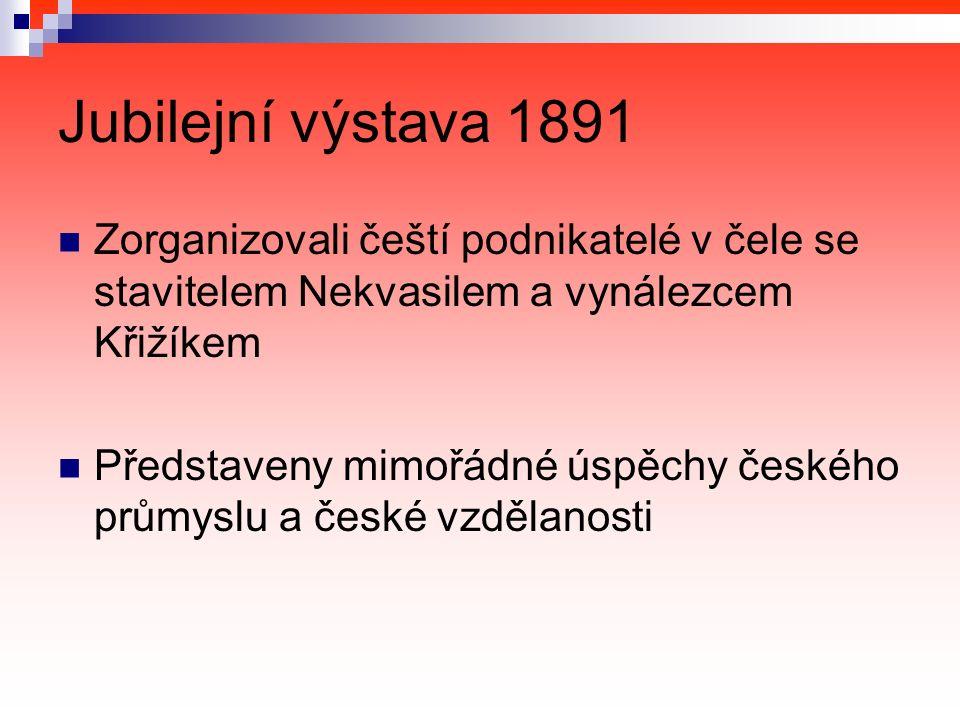 Jubilejní výstava 1891 Zorganizovali čeští podnikatelé v čele se stavitelem Nekvasilem a vynálezcem Křižíkem Představeny mimořádné úspěchy českého průmyslu a české vzdělanosti