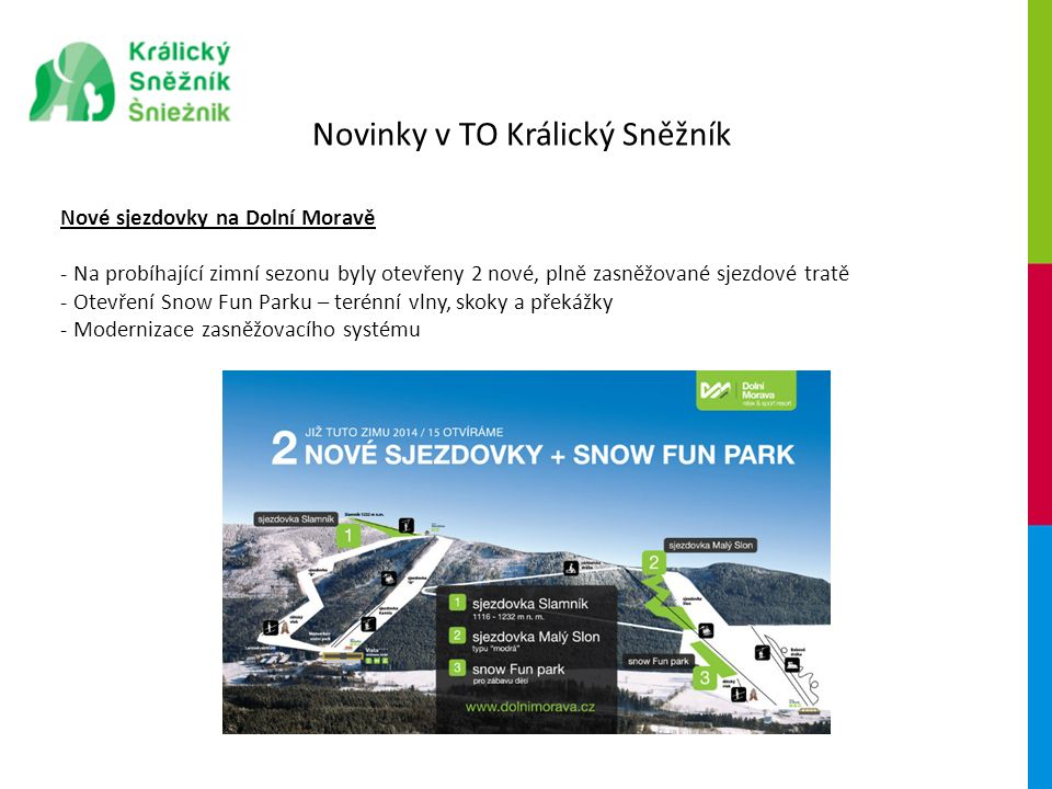 Novinky v TO Králický Sněžník Nové sjezdovky na Dolní Moravě - Na probíhající zimní sezonu byly otevřeny 2 nové, plně zasněžované sjezdové tratě - Otevření Snow Fun Parku – terénní vlny, skoky a překážky - Modernizace zasněžovacího systému