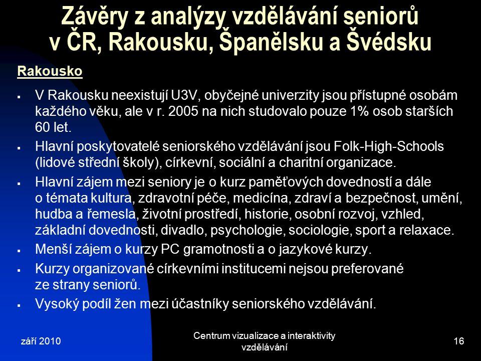 září 2010 Centrum vizualizace a interaktivity vzdělávání 16 Závěry z analýzy vzdělávání seniorů v ČR, Rakousku, Španělsku a Švédsku Rakousko  V Rakousku neexistují U3V, obyčejné univerzity jsou přístupné osobám každého věku, ale v r.