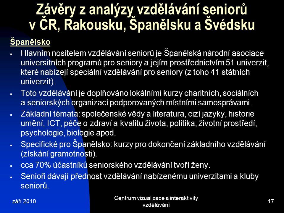 září 2010 Centrum vizualizace a interaktivity vzdělávání 17 Závěry z analýzy vzdělávání seniorů v ČR, Rakousku, Španělsku a Švédsku Španělsko  Hlavním nositelem vzdělávání seniorů je Španělská národní asociace universitních programů pro seniory a jejím prostřednictvím 51 univerzit, které nabízejí speciální vzdělávání pro seniory (z toho 41 státních univerzit).