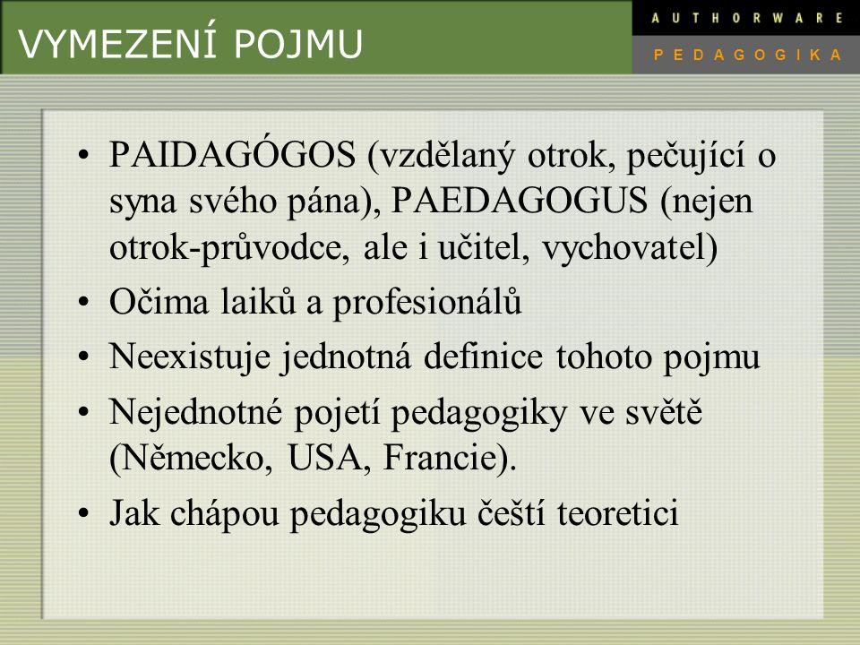 VYMEZENÍ POJMU PAIDAGÓGOS (vzdělaný otrok, pečující o syna svého pána), PAEDAGOGUS (nejen otrok-průvodce, ale i učitel, vychovatel) Očima laiků a profesionálů Neexistuje jednotná definice tohoto pojmu Nejednotné pojetí pedagogiky ve světě (Německo, USA, Francie).
