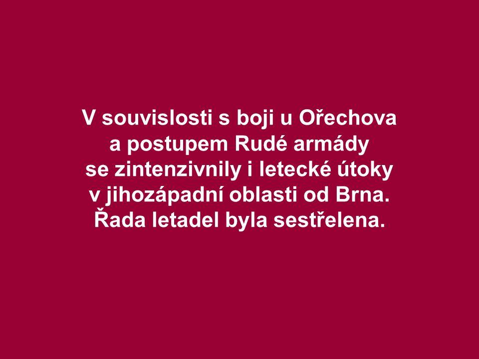 V souvislosti s boji u Ořechova a postupem Rudé armády se zintenzivnily i letecké útoky v jihozápadní oblasti od Brna. Řada letadel byla sestřelena.