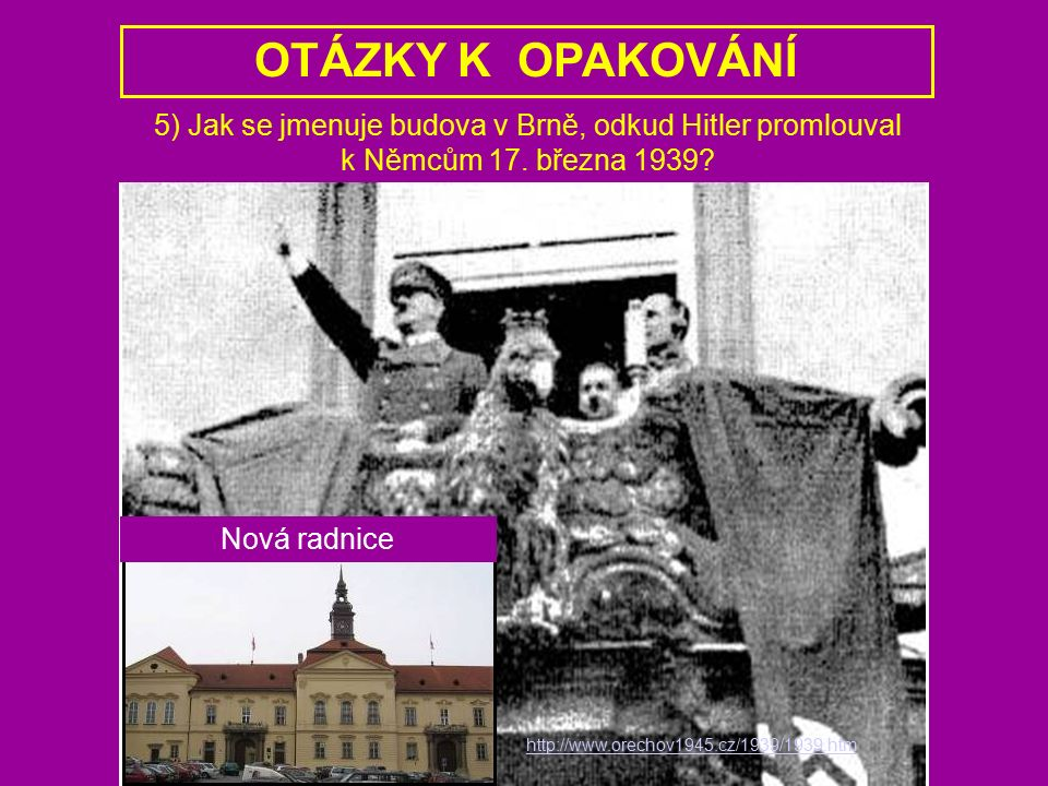 http://www.orechov1945.cz/1939/1939.htm 5) Jak se jmenuje budova v Brně, odkud Hitler promlouval k Němcům 17. března 1939? OTÁZKY K OPAKOVÁNÍ Nová rad