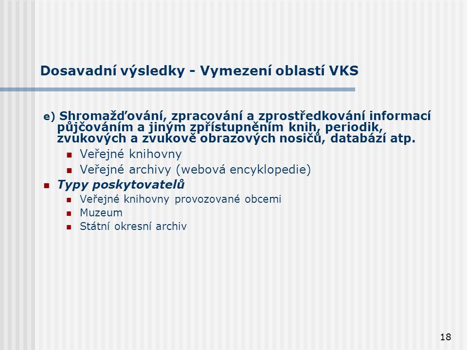18 Dosavadní výsledky - Vymezení oblastí VKS e) Shromažďování, zpracování a zprostředkování informací půjčováním a jiným zpřístupněním knih, periodik, zvukových a zvukově obrazových nosičů, databází atp.