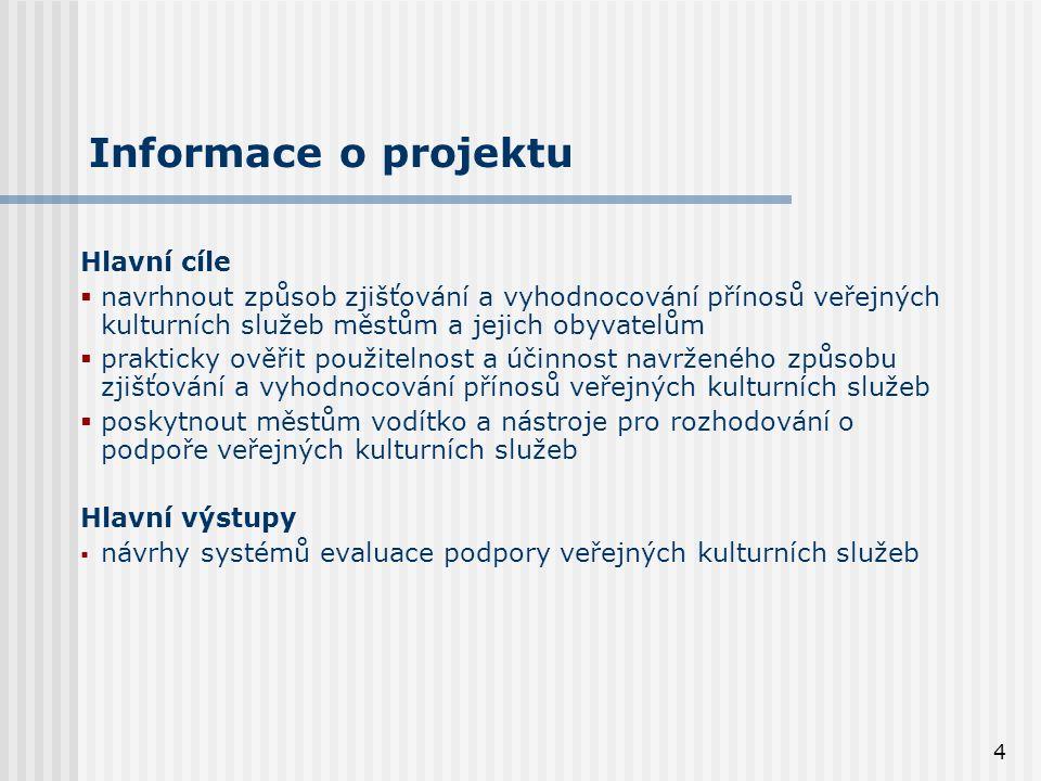 4 Informace o projektu Hlavní cíle  navrhnout způsob zjišťování a vyhodnocování přínosů veřejných kulturních služeb městům a jejich obyvatelům  prakticky ověřit použitelnost a účinnost navrženého způsobu zjišťování a vyhodnocování přínosů veřejných kulturních služeb  poskytnout městům vodítko a nástroje pro rozhodování o podpoře veřejných kulturních služeb Hlavní výstupy  návrhy systémů evaluace podpory veřejných kulturních služeb