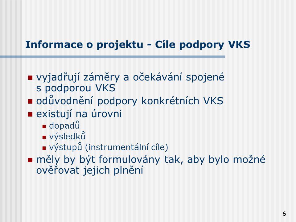 6 Informace o projektu - Cíle podpory VKS vyjadřují záměry a očekávání spojené s podporou VKS odůvodnění podpory konkrétních VKS existují na úrovni dopadů výsledků výstupů (instrumentální cíle) měly by být formulovány tak, aby bylo možné ověřovat jejich plnění