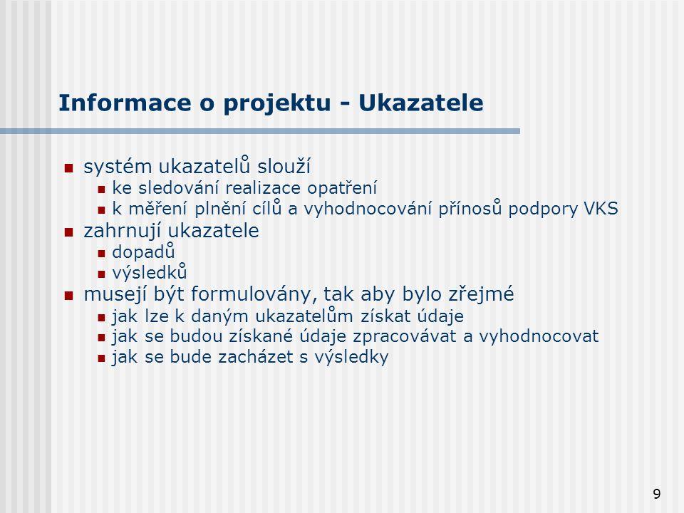 9 Informace o projektu - Ukazatele systém ukazatelů slouží ke sledování realizace opatření k měření plnění cílů a vyhodnocování přínosů podpory VKS zahrnují ukazatele dopadů výsledků musejí být formulovány, tak aby bylo zřejmé jak lze k daným ukazatelům získat údaje jak se budou získané údaje zpracovávat a vyhodnocovat jak se bude zacházet s výsledky