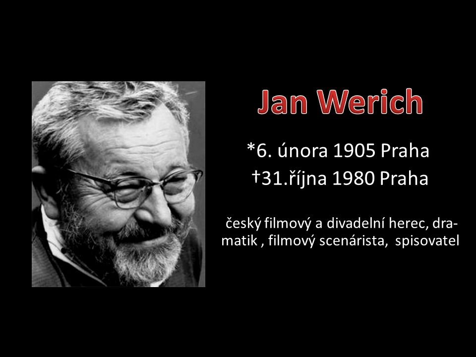 *6. února 1905 Praha †31.října 1980 Praha český filmový a divadelní herec, dra- matik, filmový scenárista, spisovatel
