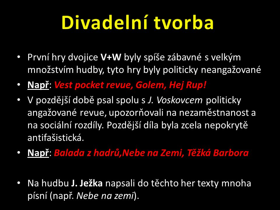 První hry dvojice V+W byly spíše zábavné s velkým množstvím hudby, tyto hry byly politicky neangažované Např: Vest pocket revue, Golem, Hej Rup.
