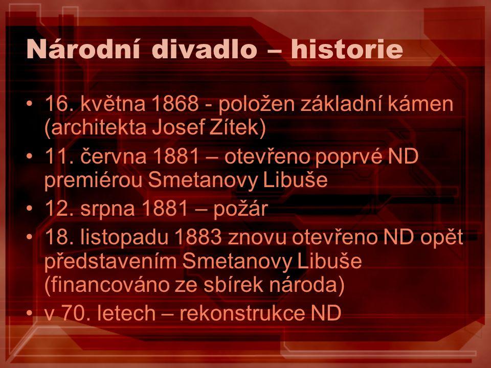 Národní divadlo – historie 16. května 1868 - položen základní kámen (architekta Josef Zítek) 11. června 1881 – otevřeno poprvé ND premiérou Smetanovy