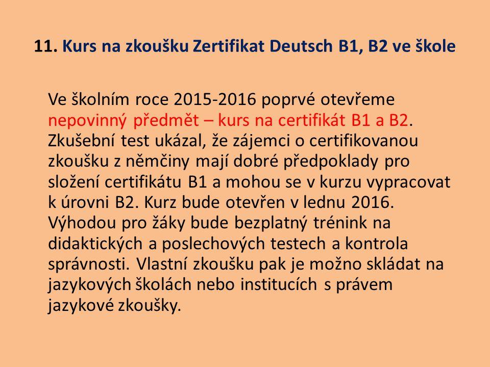 11. Kurs na zkoušku Zertifikat Deutsch B1, B2 ve škole Ve školním roce 2015-2016 poprvé otevřeme nepovinný předmět – kurs na certifikát B1 a B2. Zkuše