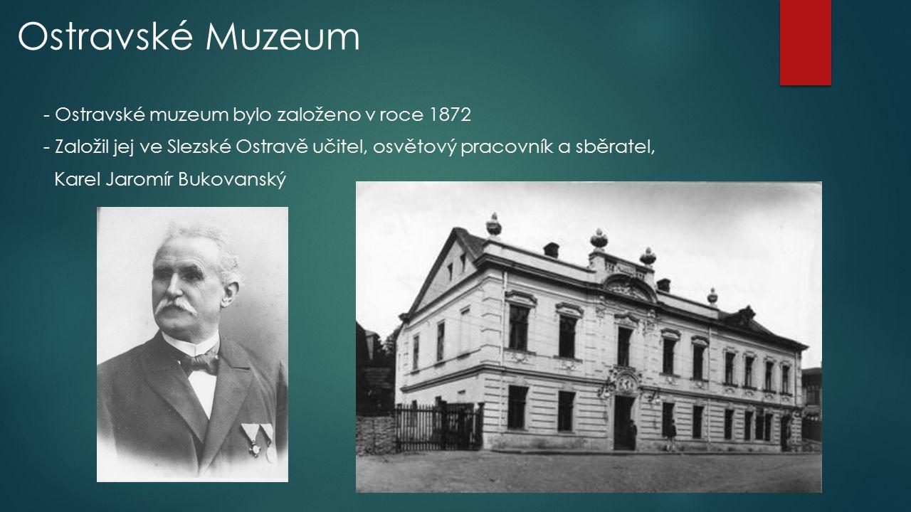Ostravské Muzeum - Ostravské muzeum bylo založeno v roce 1872 - Založil jej ve Slezské Ostravě učitel, osvětový pracovník a sběratel, Karel Jaromír Bu