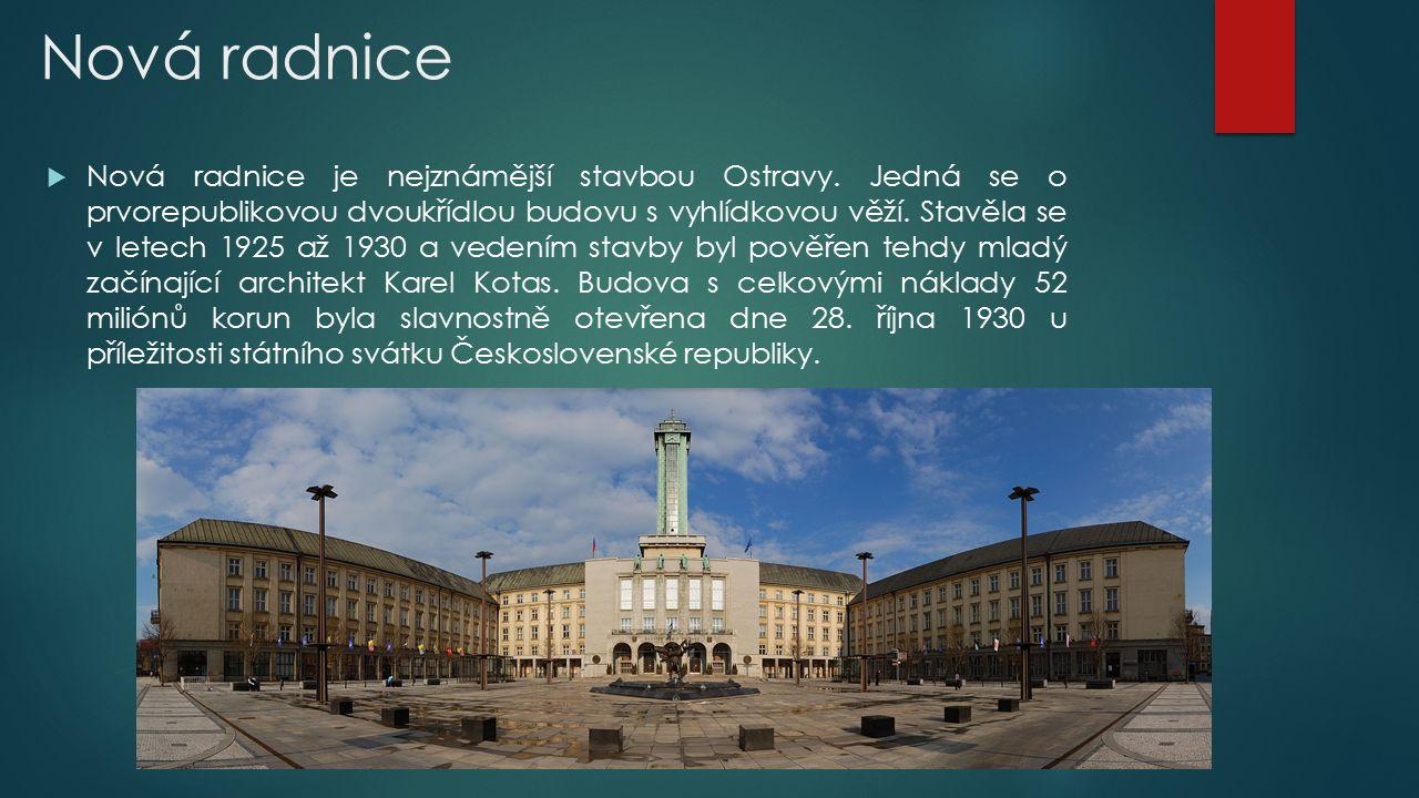 Nová radnice  Nová radnice je nejznámější stavbou Ostravy. Jedná se o prvorepublikovou dvoukřídlou budovu s vyhlídkovou věží. Stavěla se v letech 192