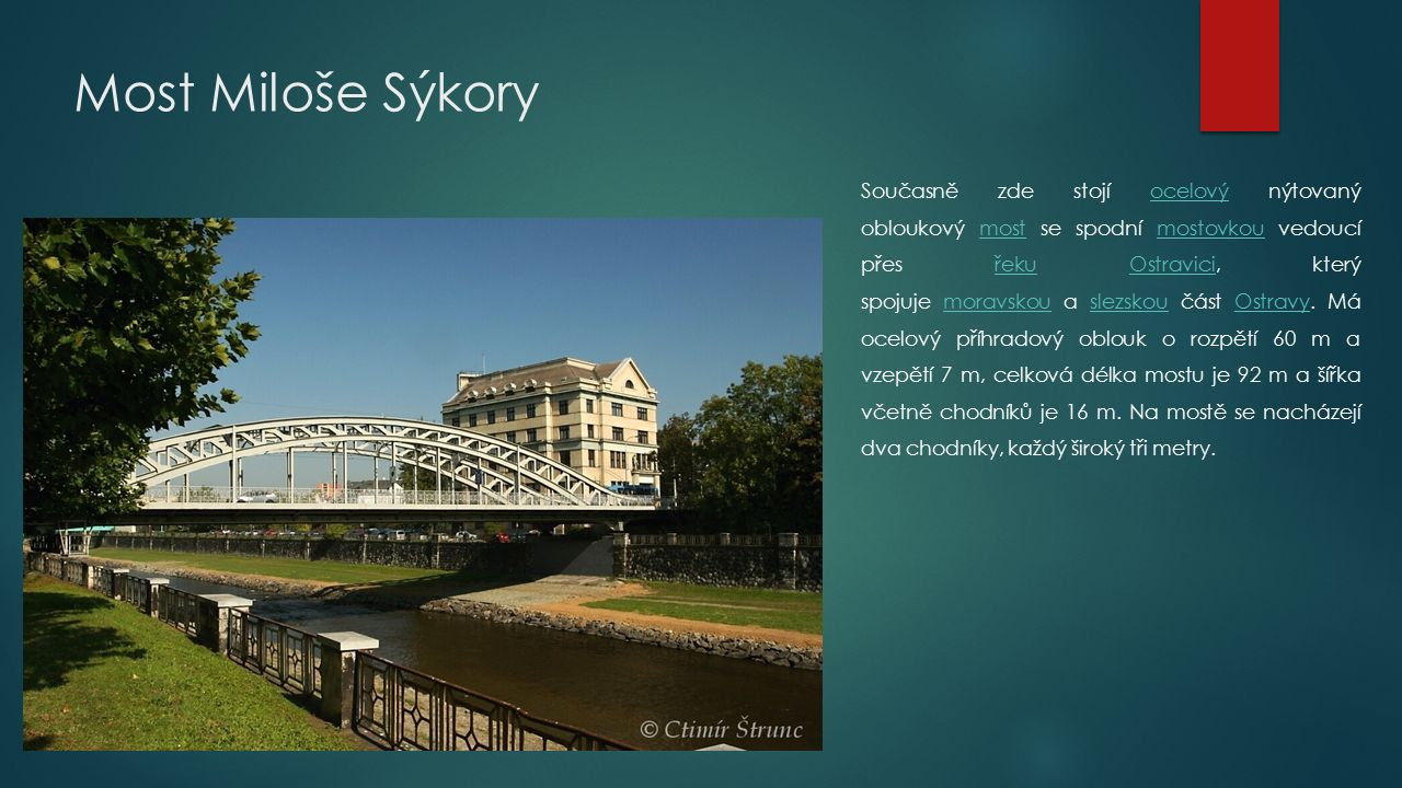 Most Miloše Sýkory Současně zde stojí ocelový nýtovaný obloukový most se spodní mostovkou vedoucí přes řeku Ostravici, který spojuje moravskou a slezskou část Ostravy.