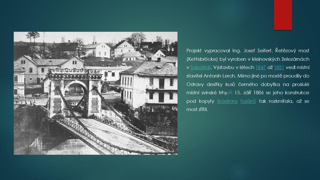 Projekt vypracoval Ing. Josef Seifert. Řetězový most (Kettebrücke) byl vyroben v kleinovských železárnách v Sobotíně. Výstavbu v létech 1847 až 1851 v