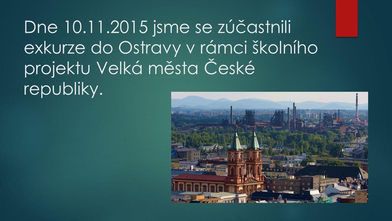 Dne 10.11.2015 jsme se zúčastnili exkurze do Ostravy v rámci školního projektu Velká města České republiky.