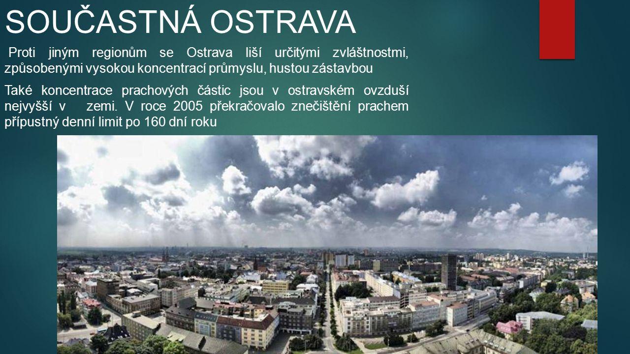 SOUČASTNÁ OSTRAVA Proti jiným regionům se Ostrava liší určitými zvláštnostmi, způsobenými vysokou koncentrací průmyslu, hustou zástavbou Také koncentrace prachových částic jsou v ostravském ovzduší nejvyšší v zemi.