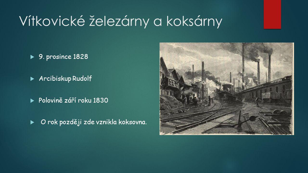 Vítkovické železárny a koksárny  9. prosince 1828  Arcibiskup Rudolf  Polovině září roku 1830  O rok později zde vznikla koksovna.
