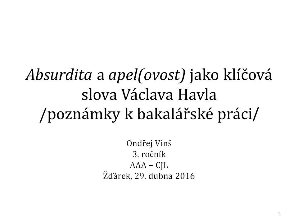 Absurdita a apel(ovost) jako klíčová slova Václava Havla /poznámky k bakalářské práci / Ondřej Vinš 3. ročník AAA – CJL Žďárek, 29. dubna 2016 1