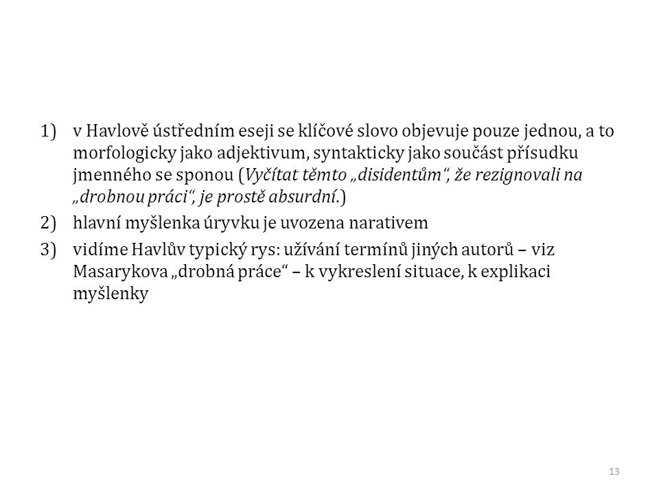 """1)v Havlově ústředním eseji se klíčové slovo objevuje pouze jednou, a to morfologicky jako adjektivum, syntakticky jako součást přísudku jmenného se sponou (Vyčítat těmto """"disidentům , že rezignovali na """"drobnou práci , je prostě absurdní.) 2)hlavní myšlenka úryvku je uvozena narativem 3)vidíme Havlův typický rys: užívání termínů jiných autorů – viz Masarykova """"drobná práce – k vykreslení situace, k explikaci myšlenky 13"""