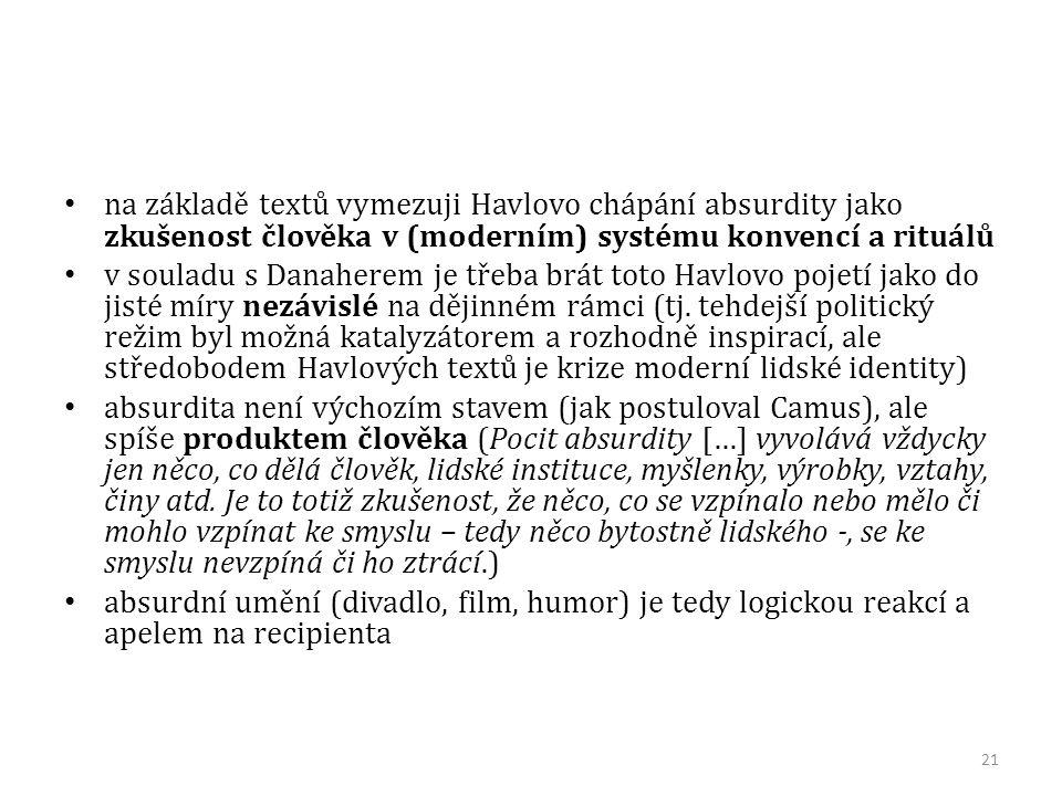 na základě textů vymezuji Havlovo chápání absurdity jako zkušenost člověka v (moderním) systému konvencí a rituálů v souladu s Danaherem je třeba brát toto Havlovo pojetí jako do jisté míry nezávislé na dějinném rámci (tj.