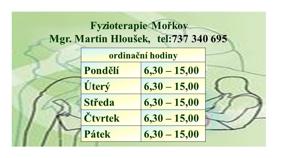 Fyzioterapie Mořkov Mgr. Martin Hloušek, tel:737 340 695 ordinační hodiny Pondělí6,30 – 15,00 Úterý6,30 – 15,00 Středa6,30 – 15,00 Čtvrtek6,30 – 15,00