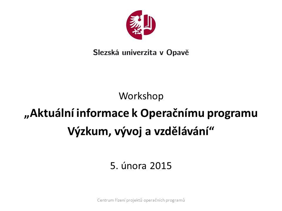 """Workshop """"Aktuální informace k Operačnímu programu Výzkum, vývoj a vzdělávání"""" 5. února 2015 Centrum řízení projektů operačních programů"""