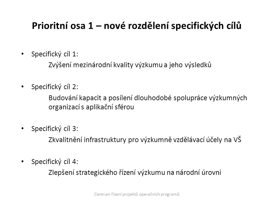 Prioritní osa 1 – nové rozdělení specifických cílů Specifický cíl 1: Zvýšení mezinárodní kvality výzkumu a jeho výsledků Specifický cíl 2: Budování kapacit a posílení dlouhodobé spolupráce výzkumných organizací s aplikační sférou Specifický cíl 3: Zkvalitnění infrastruktury pro výzkumně vzdělávací účely na VŠ Specifický cíl 4: Zlepšení strategického řízení výzkumu na národní úrovni Centrum řízení projektů operačních programů