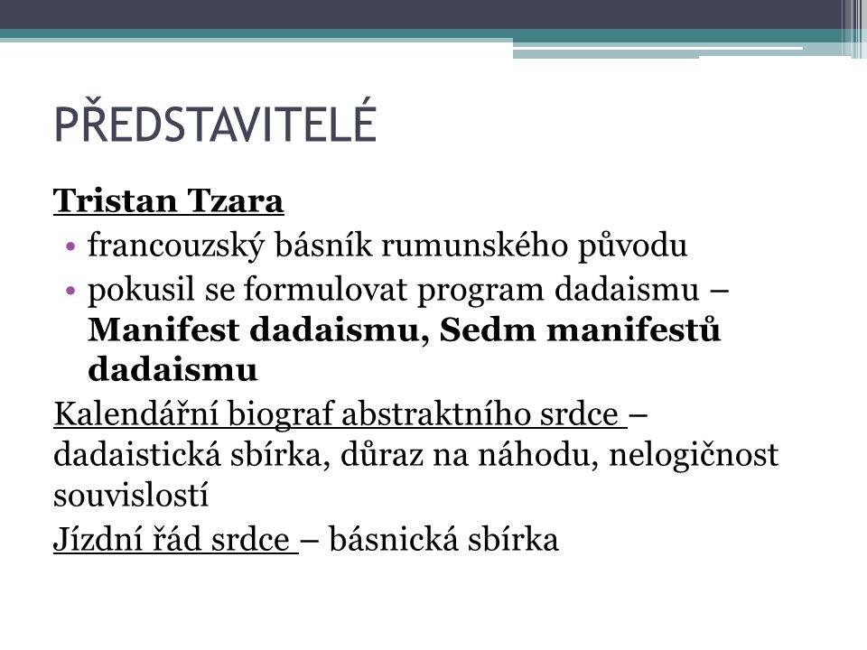 PŘEDSTAVITELÉ Tristan Tzara francouzský básník rumunského původu pokusil se formulovat program dadaismu – Manifest dadaismu, Sedm manifestů dadaismu Kalendářní biograf abstraktního srdce – dadaistická sbírka, důraz na náhodu, nelogičnost souvislostí Jízdní řád srdce – básnická sbírka