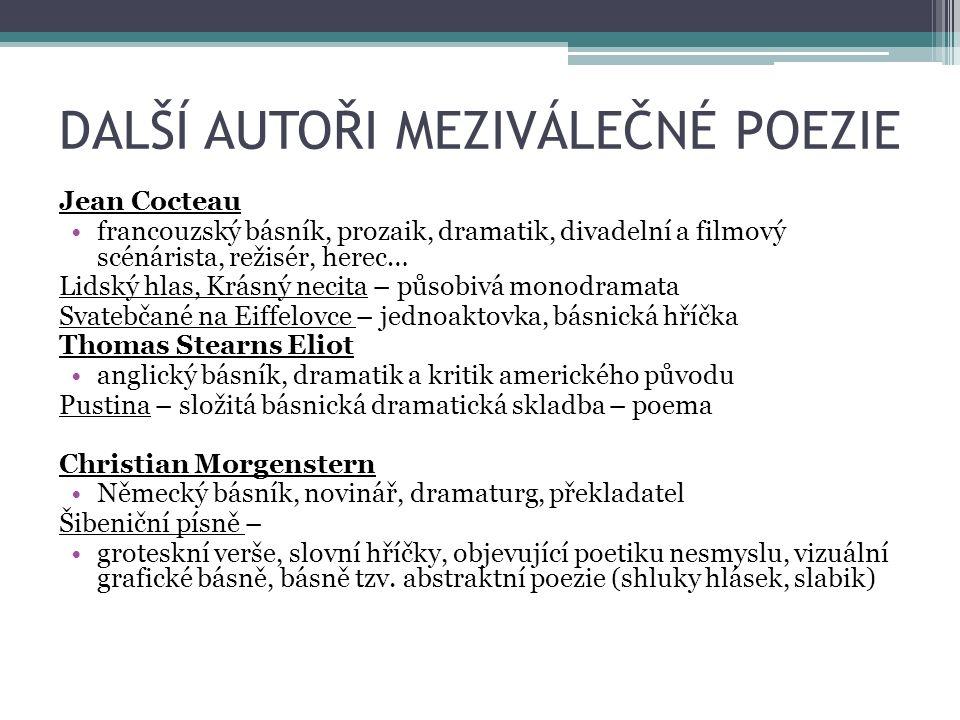 DALŠÍ AUTOŘI MEZIVÁLEČNÉ POEZIE Jean Cocteau francouzský básník, prozaik, dramatik, divadelní a filmový scénárista, režisér, herec… Lidský hlas, Krásný necita – působivá monodramata Svatebčané na Eiffelovce – jednoaktovka, básnická hříčka Thomas Stearns Eliot anglický básník, dramatik a kritik amerického původu Pustina – složitá básnická dramatická skladba – poema Christian Morgenstern Německý básník, novinář, dramaturg, překladatel Šibeniční písně – groteskní verše, slovní hříčky, objevující poetiku nesmyslu, vizuální grafické básně, básně tzv.