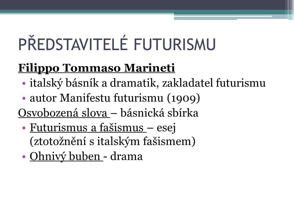 PŘEDSTAVITELÉ FUTURISMU Filippo Tommaso Marineti italský básník a dramatik, zakladatel futurismu autor Manifestu futurismu (1909) Osvobozená slova – básnická sbírka Futurismus a fašismus – esej (ztotožnění s italským fašismem) Ohnivý buben - drama