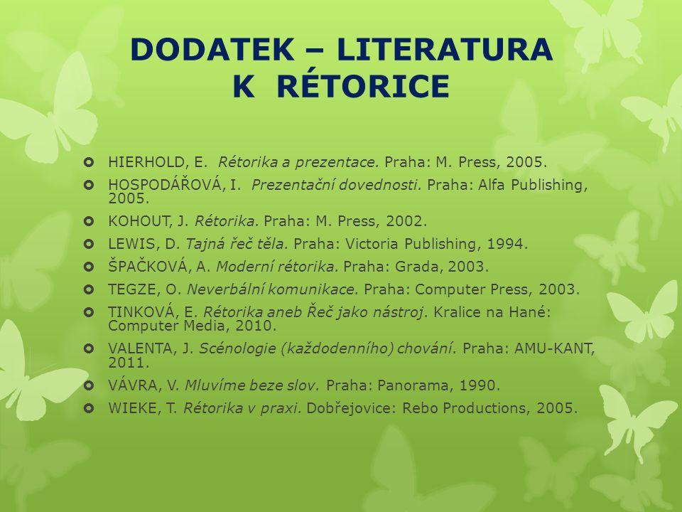 DODATEK – LITERATURA K RÉTORICE  HIERHOLD, E. Rétorika a prezentace. Praha: M. Press, 2005.  HOSPODÁŘOVÁ, I. Prezentační dovednosti. Praha: Alfa Pub