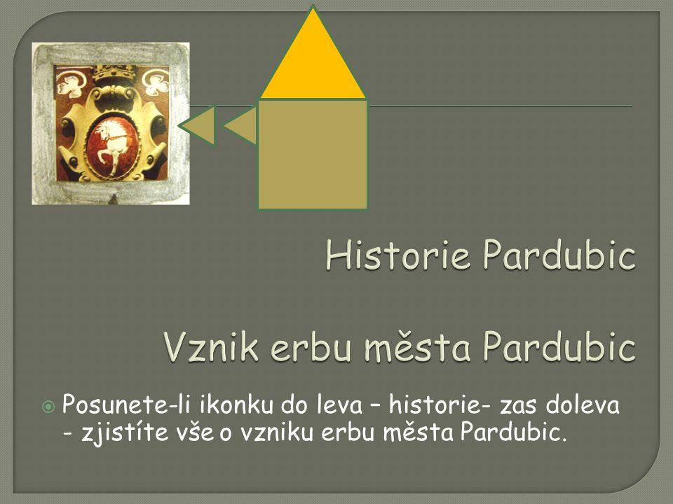  Posunete-li ikonku do leva – historie- zas doleva - zjistíte vše o vzniku erbu města Pardubic.