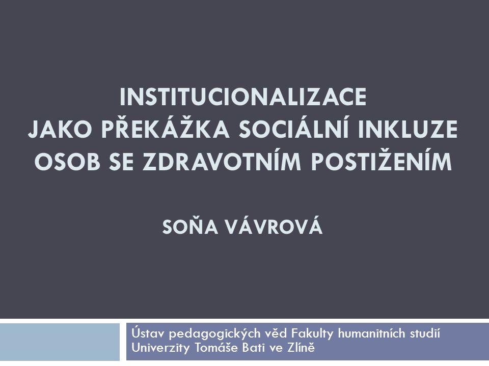 INSTITUCIONALIZACE JAKO PŘEKÁŽKA SOCIÁLNÍ INKLUZE OSOB SE ZDRAVOTNÍM POSTIŽENÍM SOŇA VÁVROVÁ Ústav pedagogických věd Fakulty humanitních studií Univer