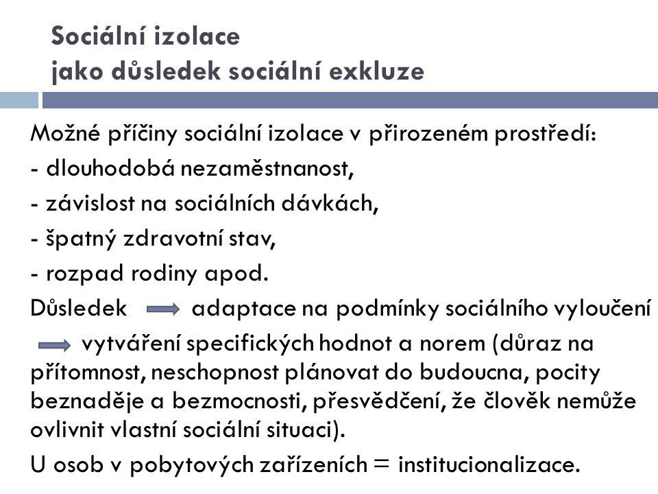 Sociální izolace jako důsledek sociální exkluze Možné příčiny sociální izolace v přirozeném prostředí: - dlouhodobá nezaměstnanost, - závislost na soc