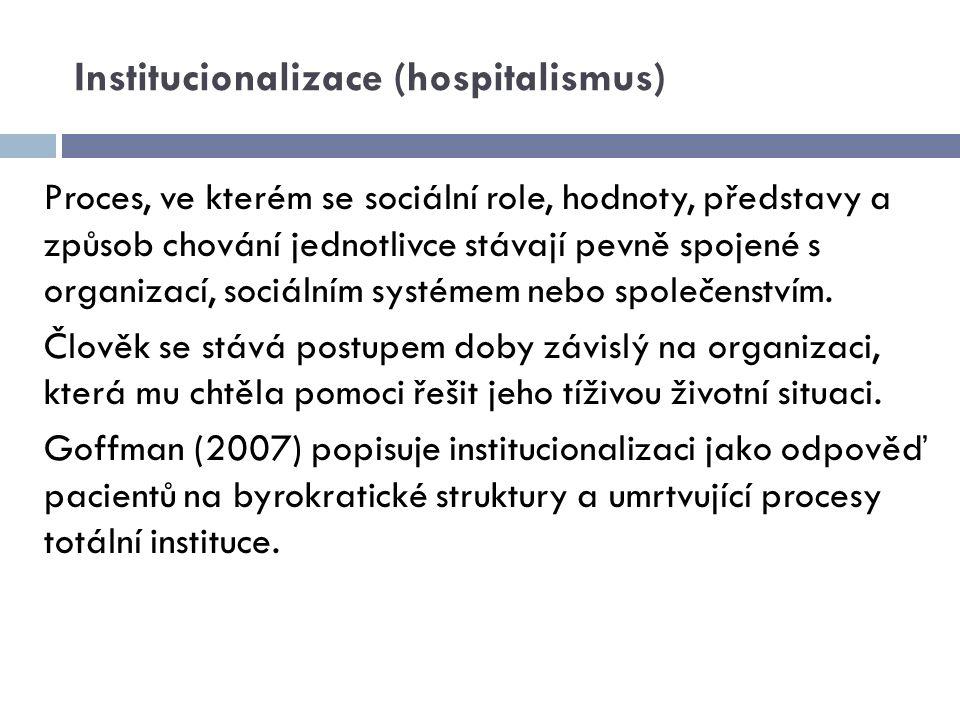 Institucionalizace (hospitalismus) Proces, ve kterém se sociální role, hodnoty, představy a způsob chování jednotlivce stávají pevně spojené s organiz