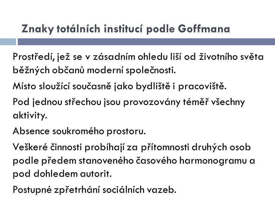 Znaky totálních institucí podle Goffmana Prostředí, jež se v zásadním ohledu liší od životního světa běžných občanů moderní společnosti. Místo sloužíc